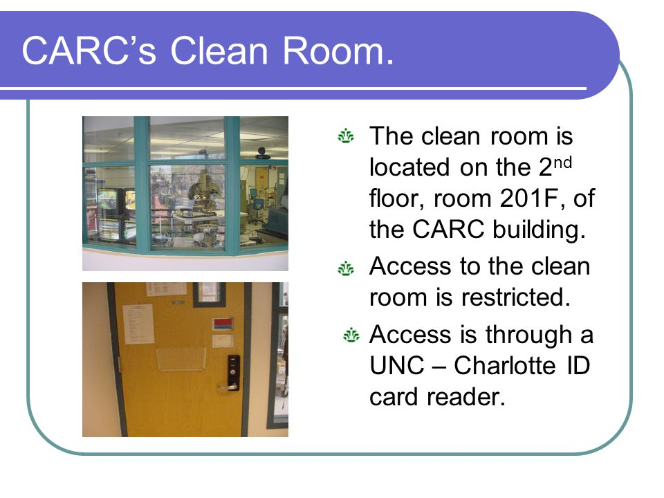 CARC's Clean Room. The clean room is located on the 2nd floor, room 201F, of the CARC building. Access to the clean room is restricted.
