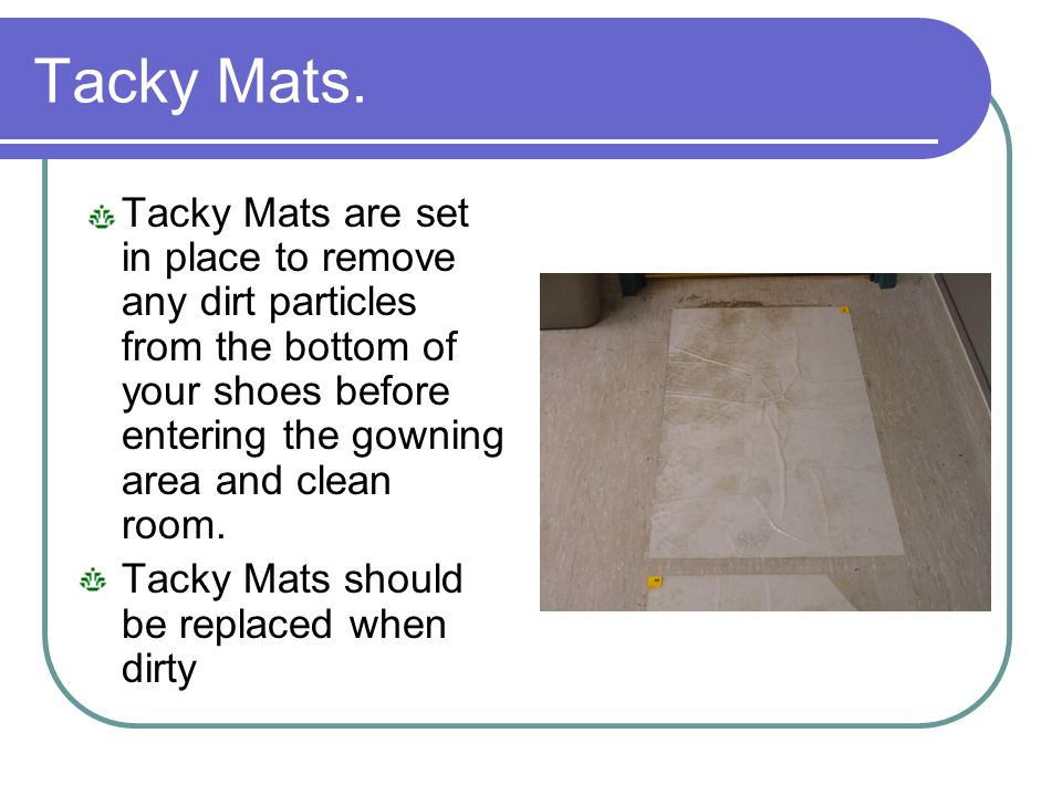 Tacky Mats. Tacky Mats are set in place to remove any dirt particles from the bottom of your shoes before entering the gowning area and clean room.