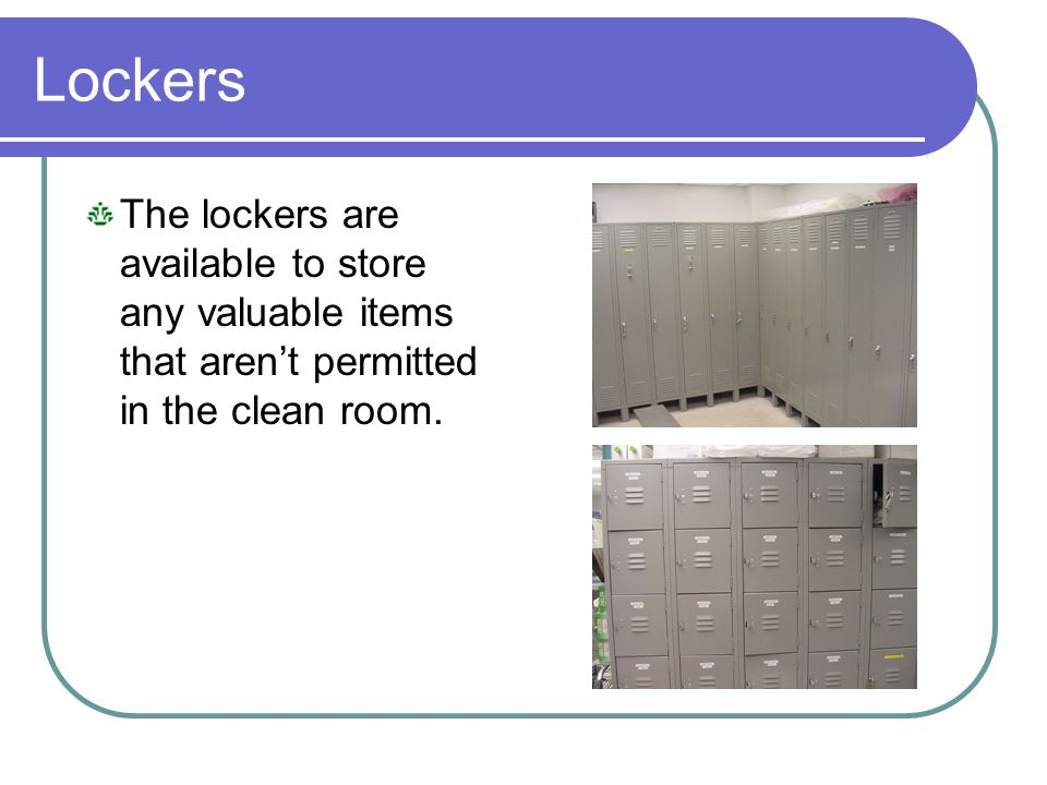 Lockers The lockers are available to store any valuable items that aren't permitted in the clean room.