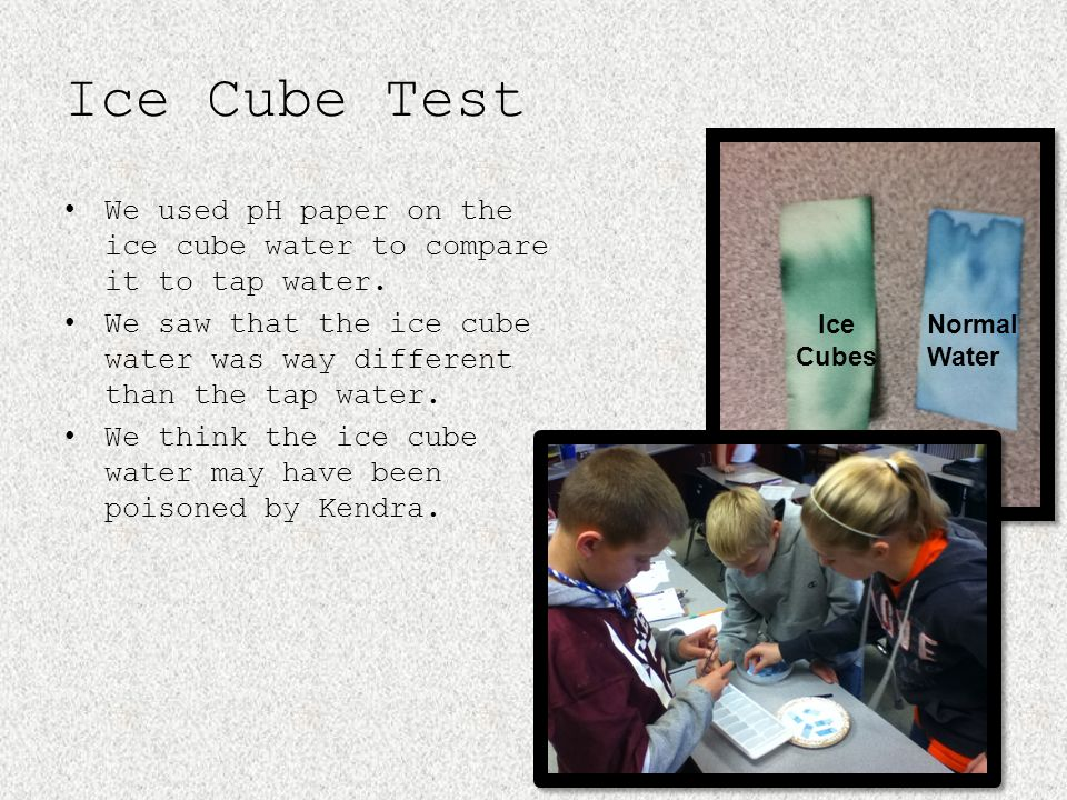 Ice Cube Test We used pH paper on the ice cube water to compare it to tap water.
