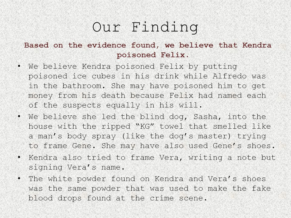 Based on the evidence found, we believe that Kendra poisoned Felix.