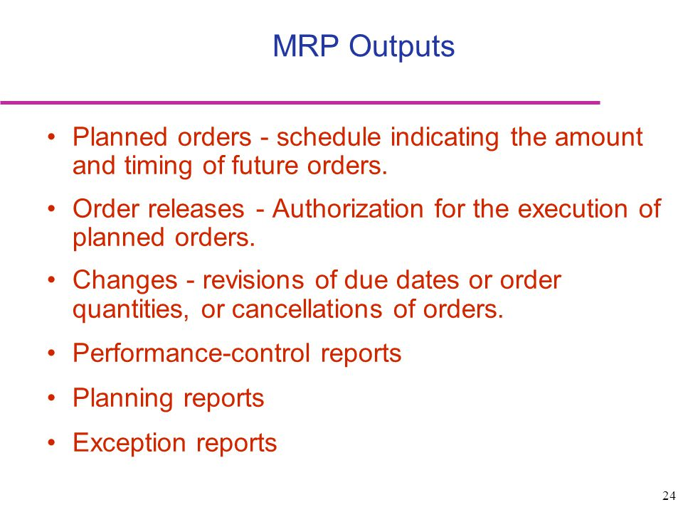 MRP Outputs Planned orders - schedule indicating the amount and timing of future orders.