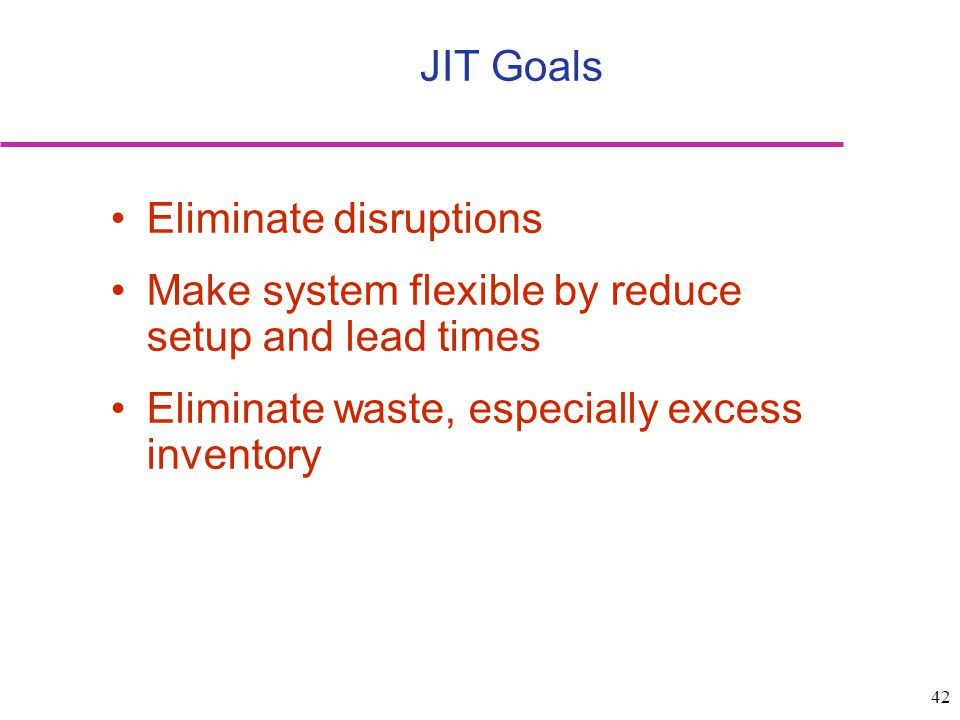 JIT Goals Eliminate disruptions. Make system flexible by reduce setup and lead times.