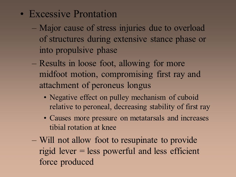 Excessive Prontation Major cause of stress injuries due to overload of structures during extensive stance phase or into propulsive phase.