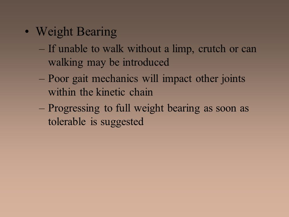 Weight Bearing If unable to walk without a limp, crutch or can walking may be introduced.
