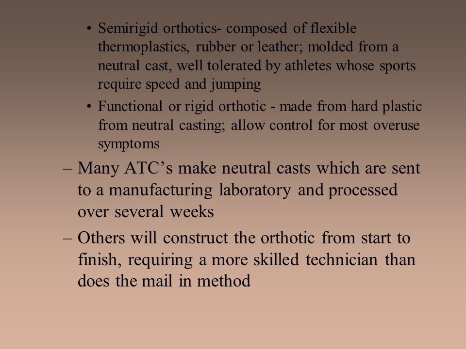 Semirigid orthotics- composed of flexible thermoplastics, rubber or leather; molded from a neutral cast, well tolerated by athletes whose sports require speed and jumping