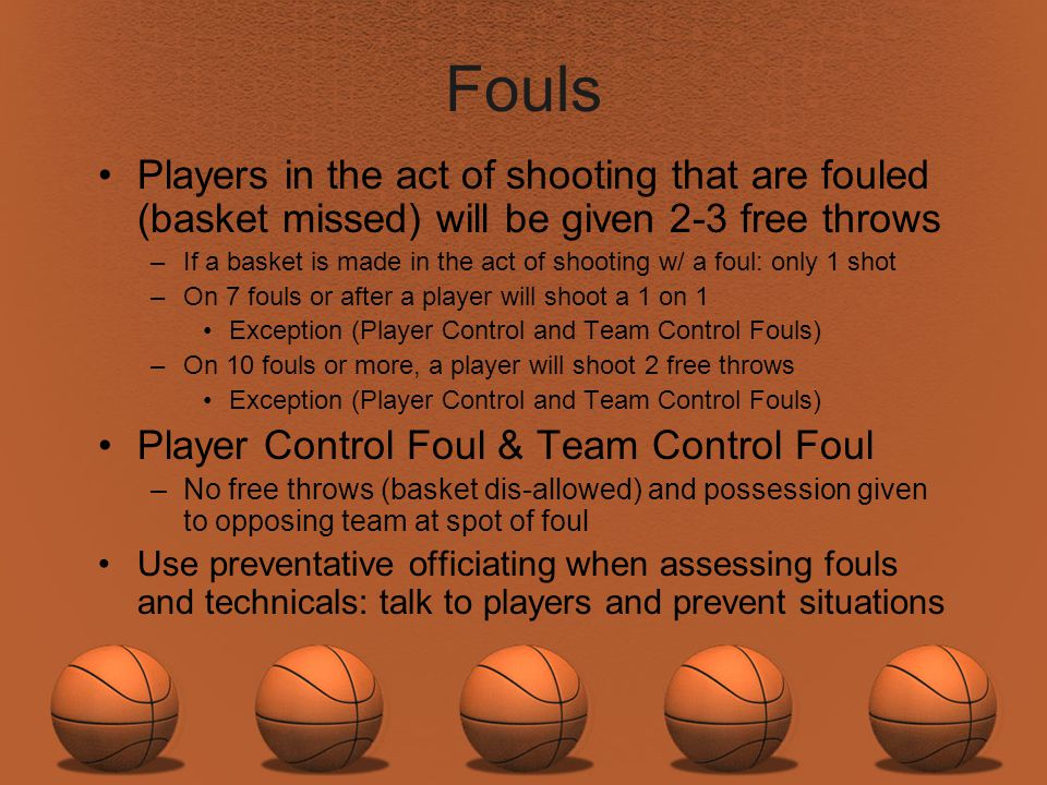 Fouls Players in the act of shooting that are fouled (basket missed) will be given 2-3 free throws.