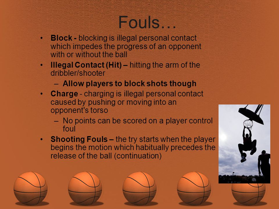 Fouls… Block - blocking is illegal personal contact which impedes the progress of an opponent with or without the ball.