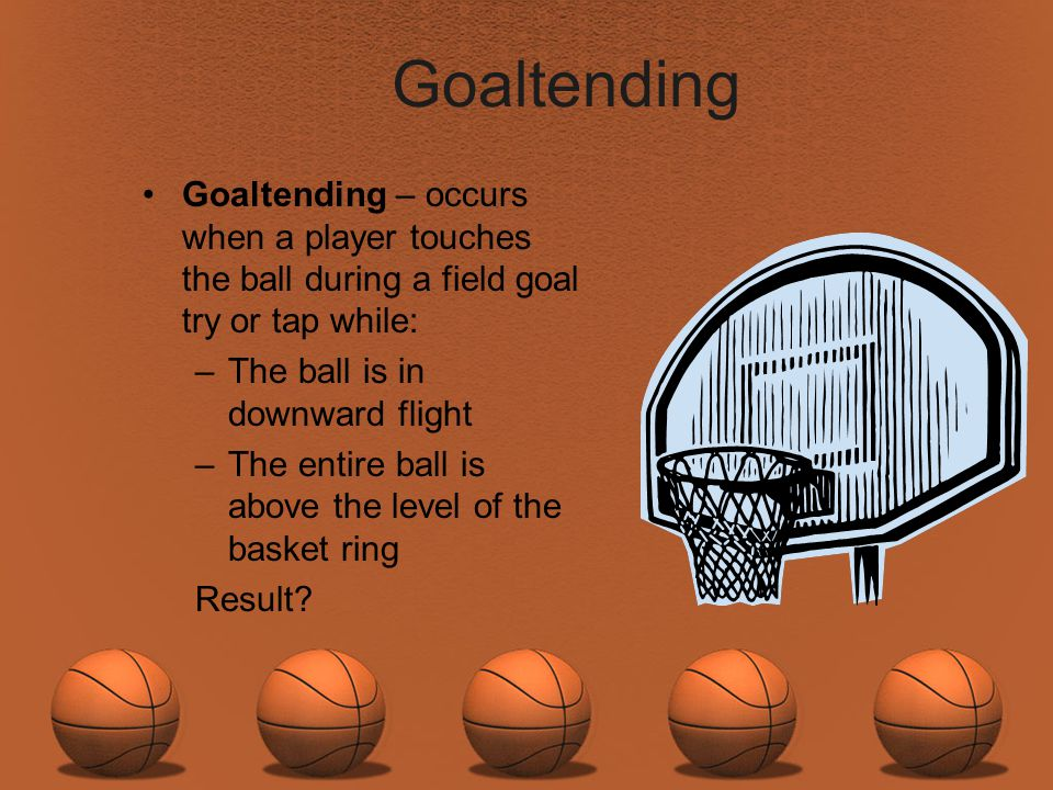 Goaltending Goaltending – occurs when a player touches the ball during a field goal try or tap while: