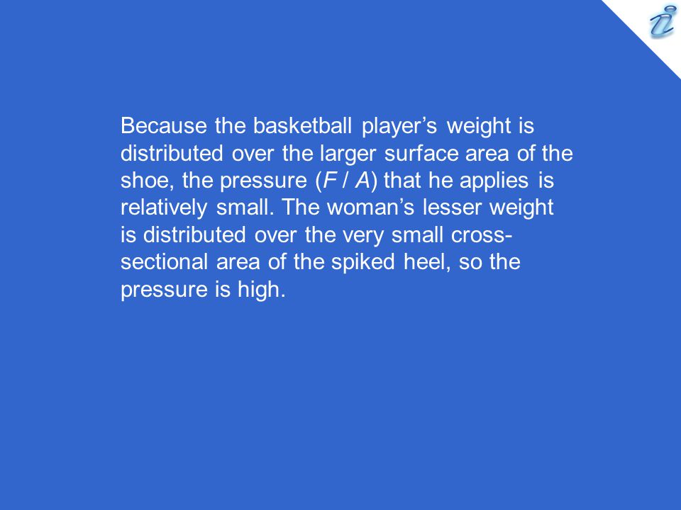 Because the basketball player's weight is distributed over the larger surface area of the shoe, the pressure (F / A) that he applies is relatively small.