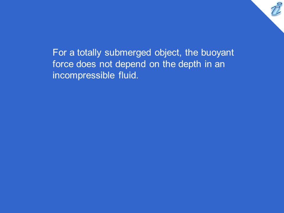 For a totally submerged object, the buoyant force does not depend on the depth in an incompressible fluid.