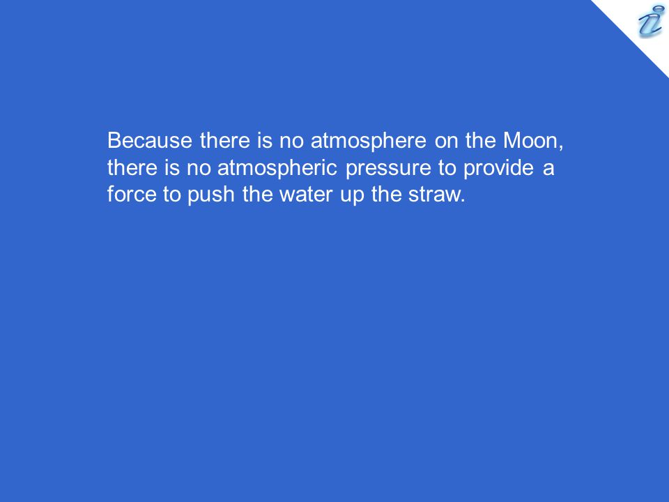 Because there is no atmosphere on the Moon, there is no atmospheric pressure to provide a force to push the water up the straw.