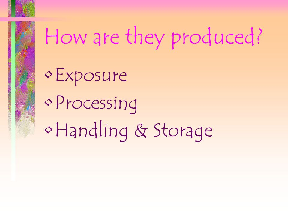 How are they produced Exposure Processing Handling & Storage