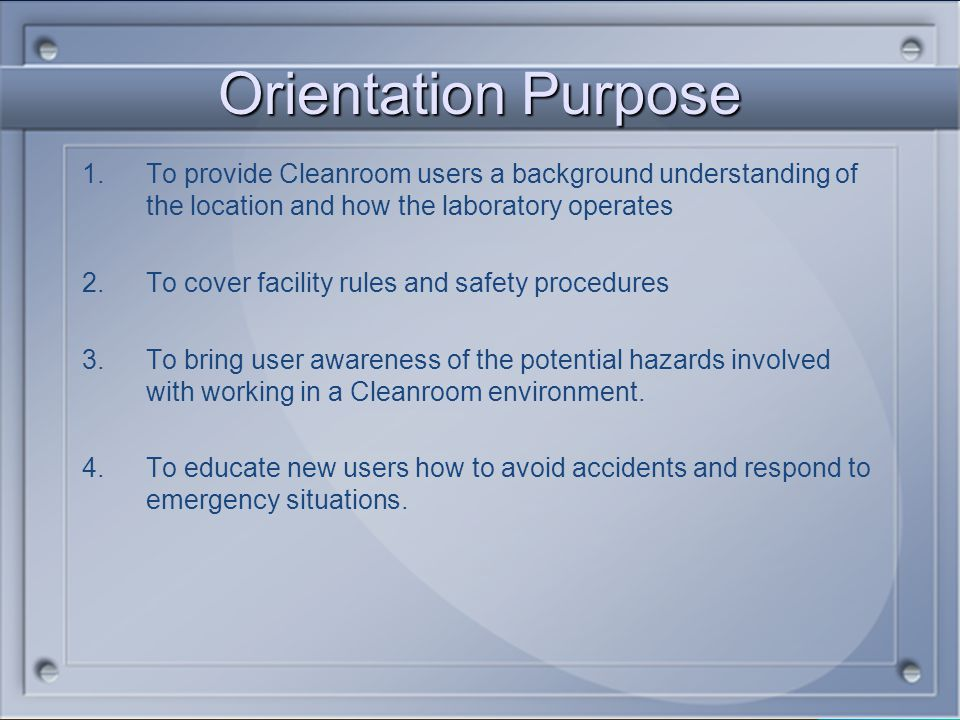 Orientation Purpose To provide Cleanroom users a background understanding of the location and how the laboratory operates.