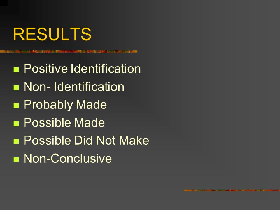 RESULTS Positive Identification Non- Identification Probably Made