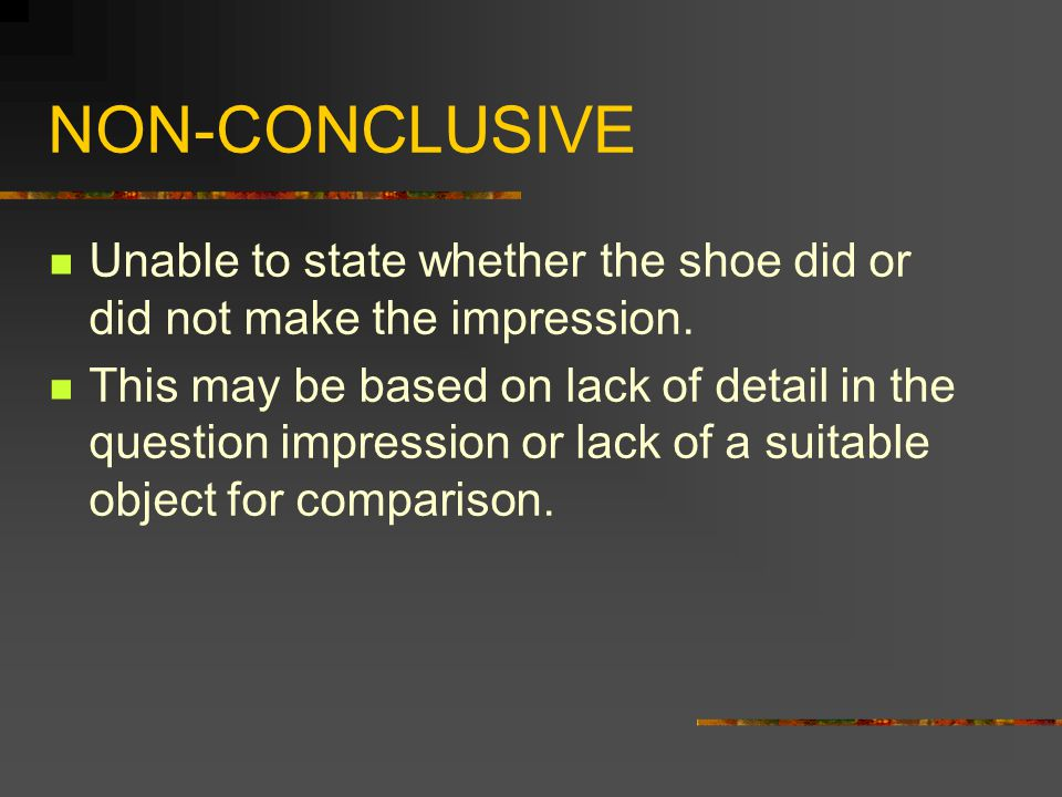 NON-CONCLUSIVE Unable to state whether the shoe did or did not make the impression.