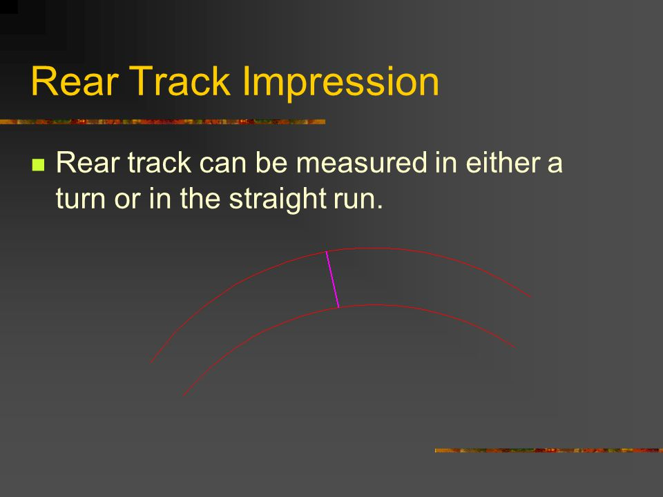 Rear Track Impression Rear track can be measured in either a turn or in the straight run.