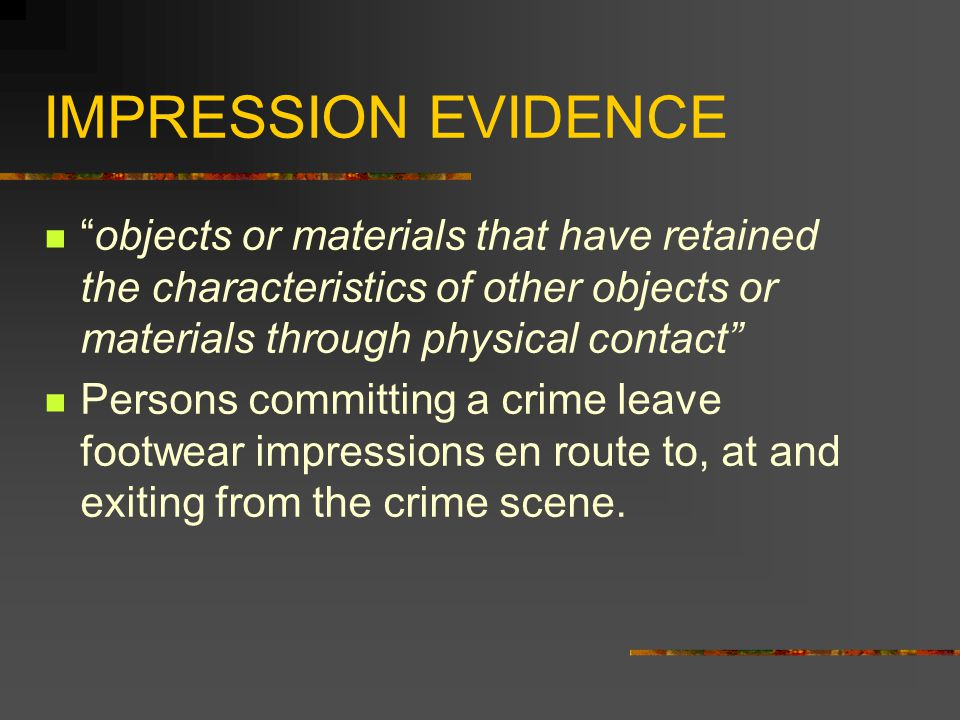 IMPRESSION EVIDENCE objects or materials that have retained the characteristics of other objects or materials through physical contact