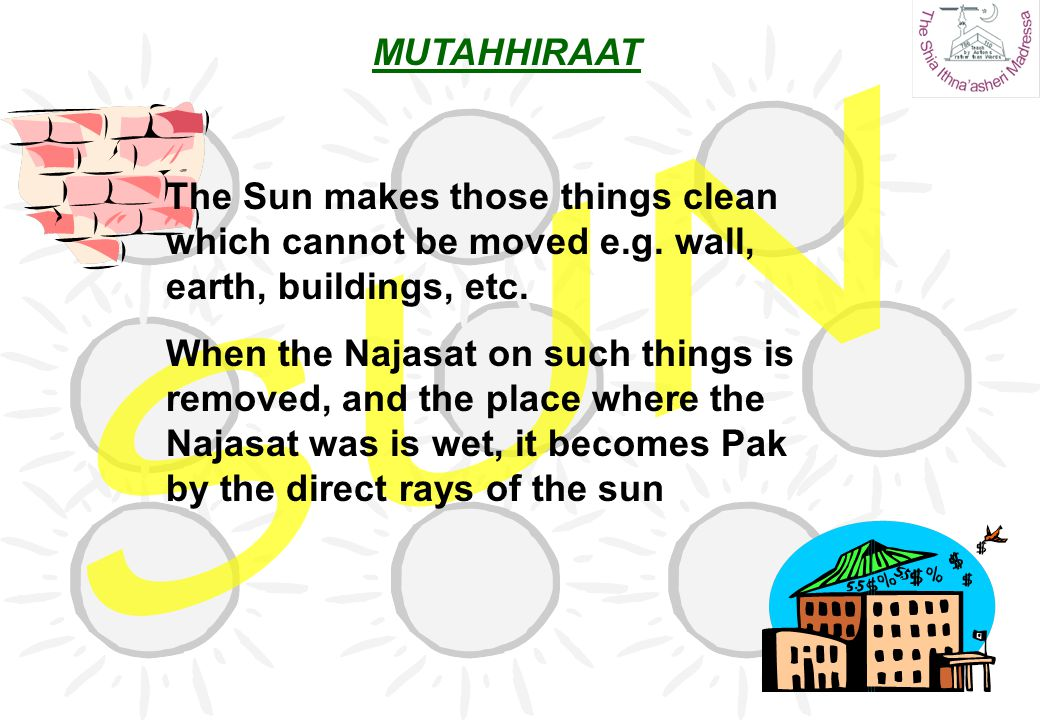 MUTAHHIRAAT SUN. The Sun makes those things clean which cannot be moved e.g. wall, earth, buildings, etc.