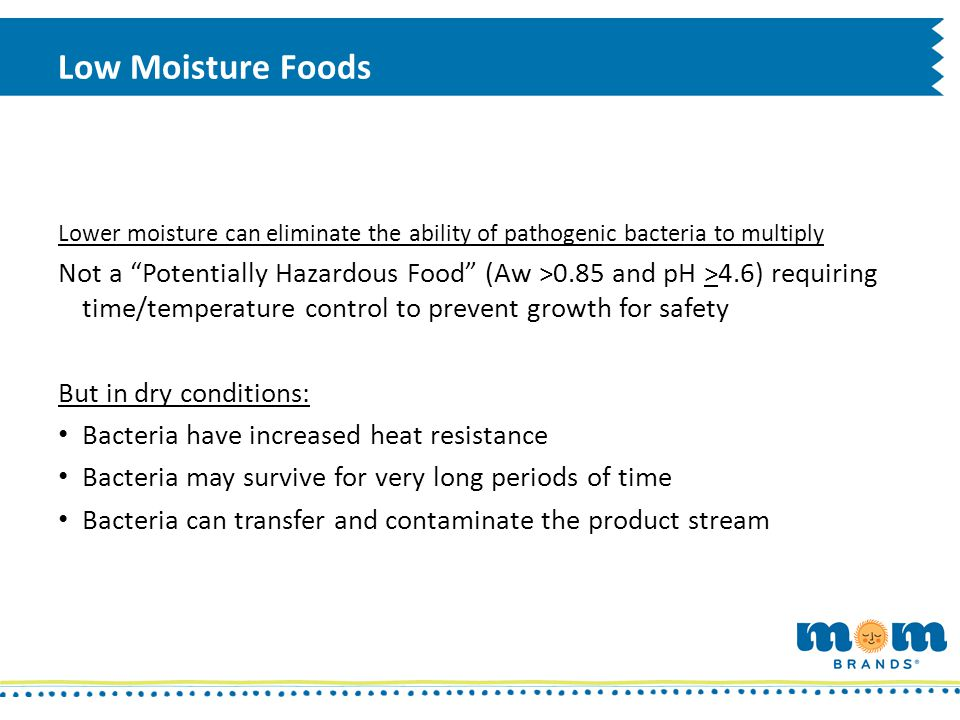 Low Moisture Foods Lower moisture can eliminate the ability of pathogenic bacteria to multiply.