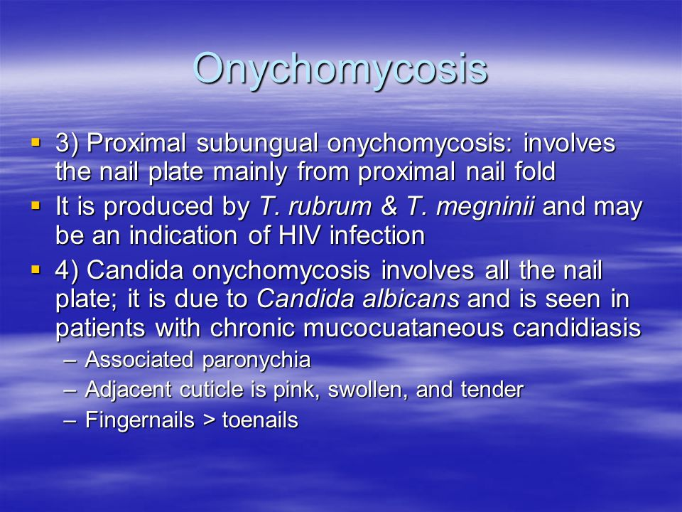 Onychomycosis 3) Proximal subungual onychomycosis: involves the nail plate mainly from proximal nail fold.