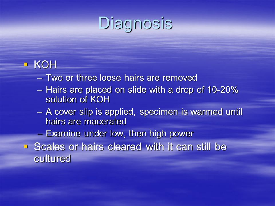 Diagnosis KOH Scales or hairs cleared with it can still be cultured