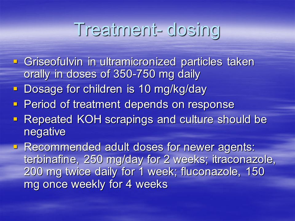 Treatment- dosing Griseofulvin in ultramicronized particles taken orally in doses of 350-750 mg daily.