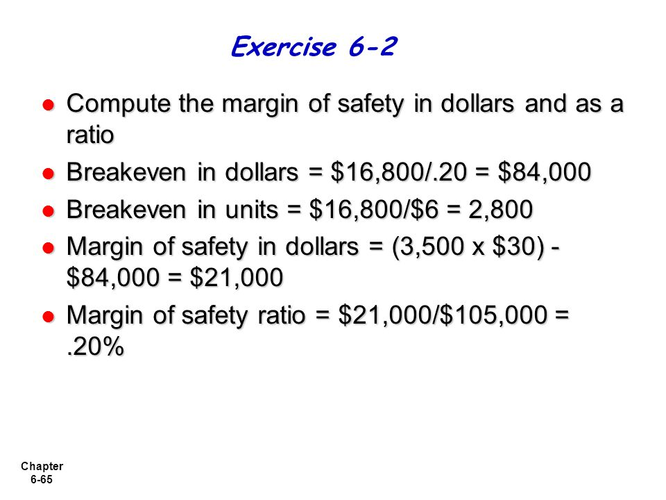 Exercise 6-2 Compute the margin of safety in dollars and as a ratio. Breakeven in dollars = $16,800/.20 = $84,000.