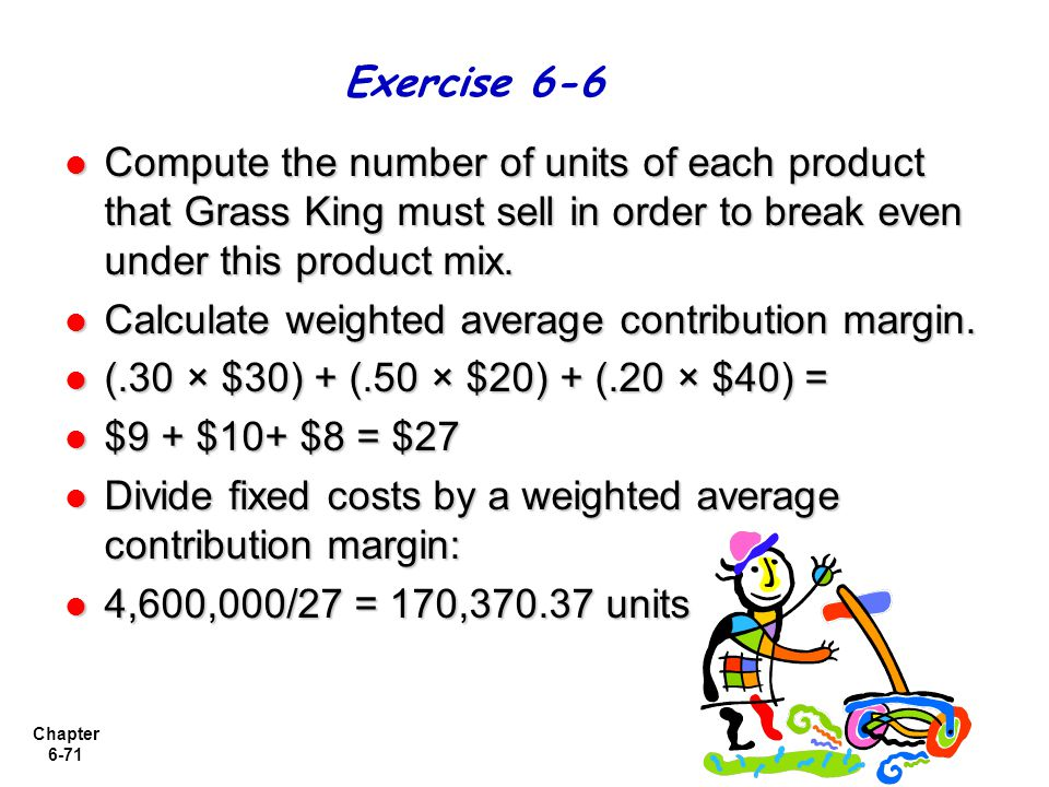 Exercise 6-6 Compute the number of units of each product that Grass King must sell in order to break even under this product mix.