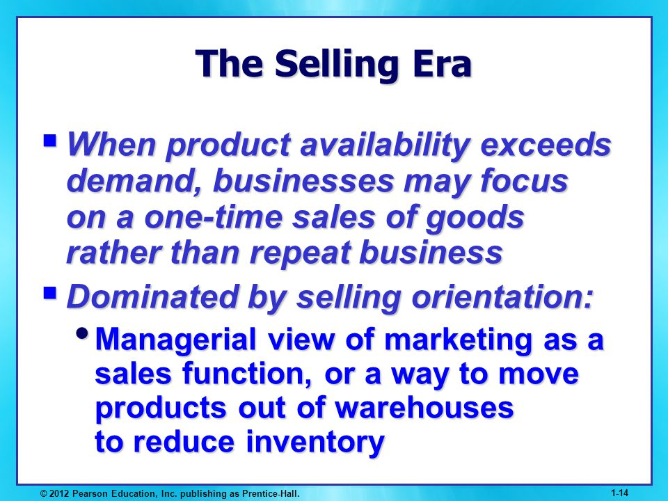 The Selling Era When product availability exceeds demand, businesses may focus on a one-time sales of goods rather than repeat business.