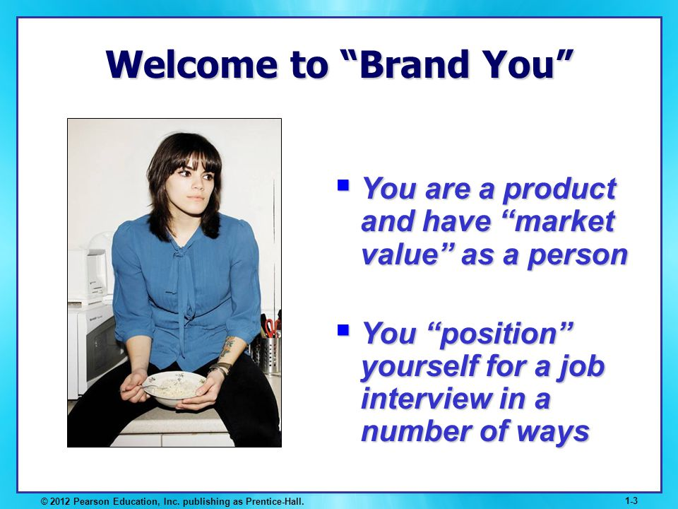 Welcome to Brand You You are a product and have market value as a person. You position yourself for a job interview in a number of ways.