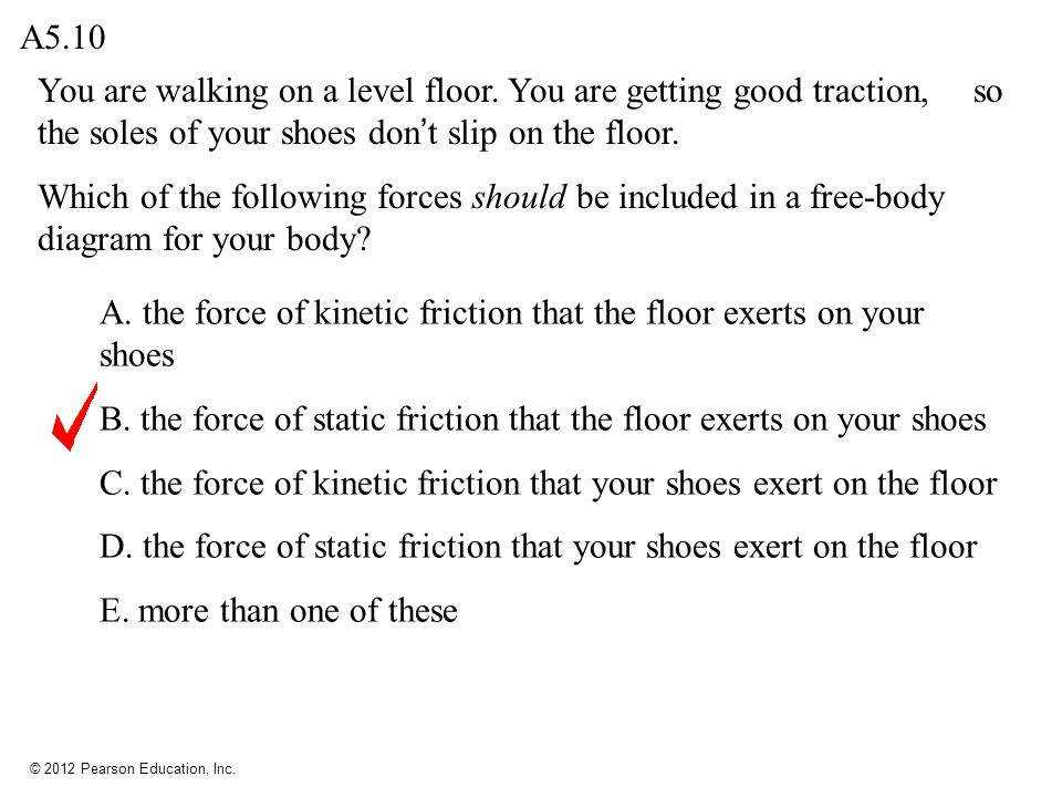 A5.10 You are walking on a level floor. You are getting good traction, so the soles of your shoes don't slip on the floor.