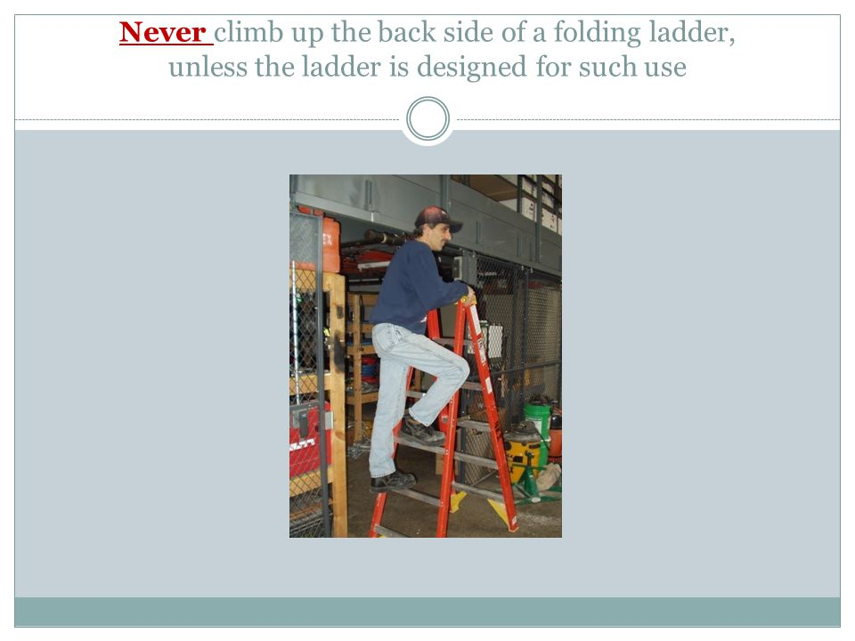 Never climb up the back side of a folding ladder, unless the ladder is designed for such use
