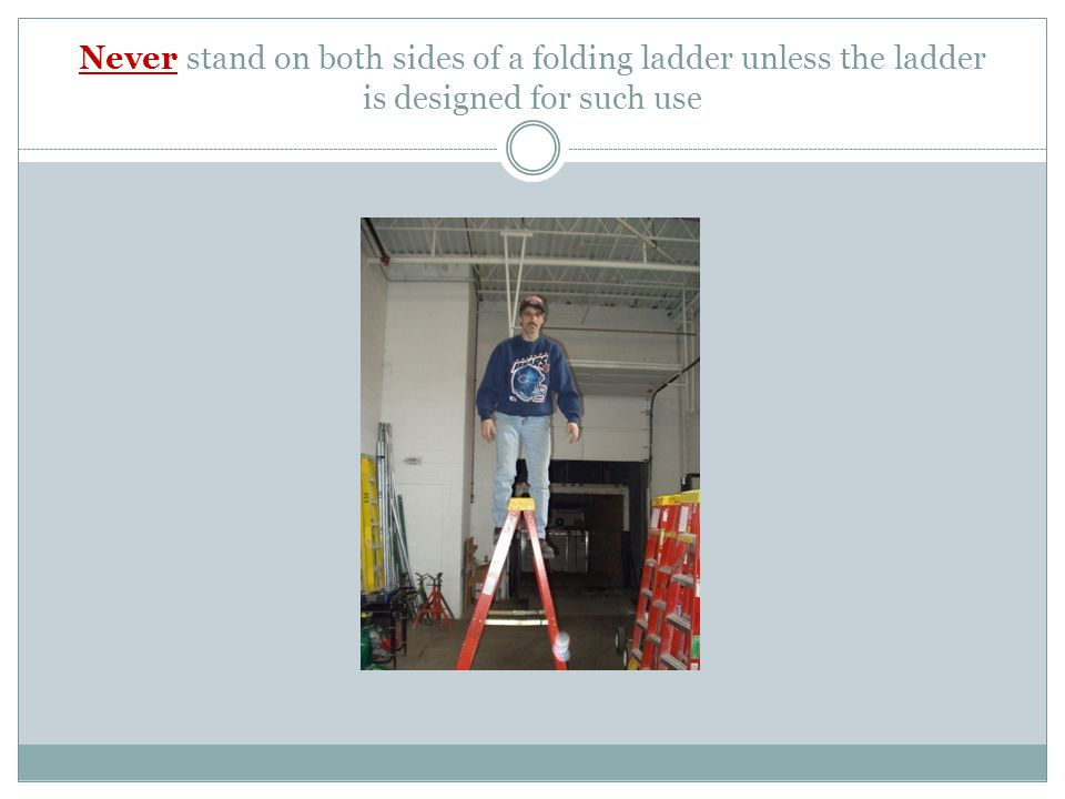 Never stand on both sides of a folding ladder unless the ladder is designed for such use