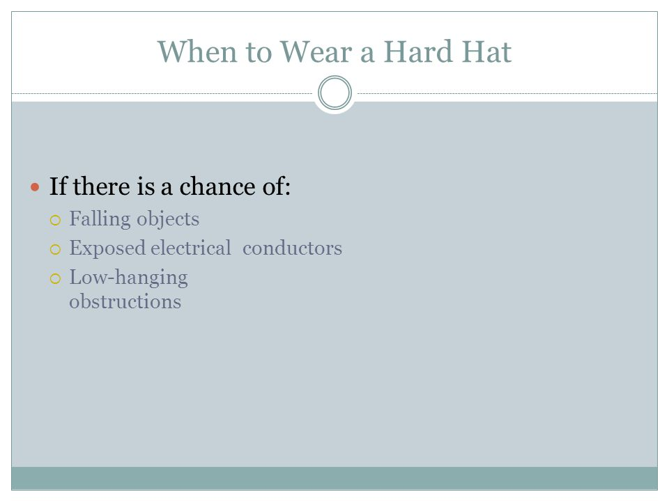 When to Wear a Hard Hat If there is a chance of: Falling objects