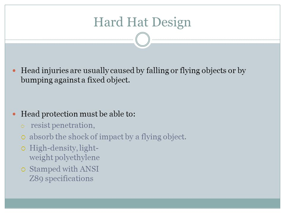 Hard Hat Design Head injuries are usually caused by falling or flying objects or by bumping against a fixed object.