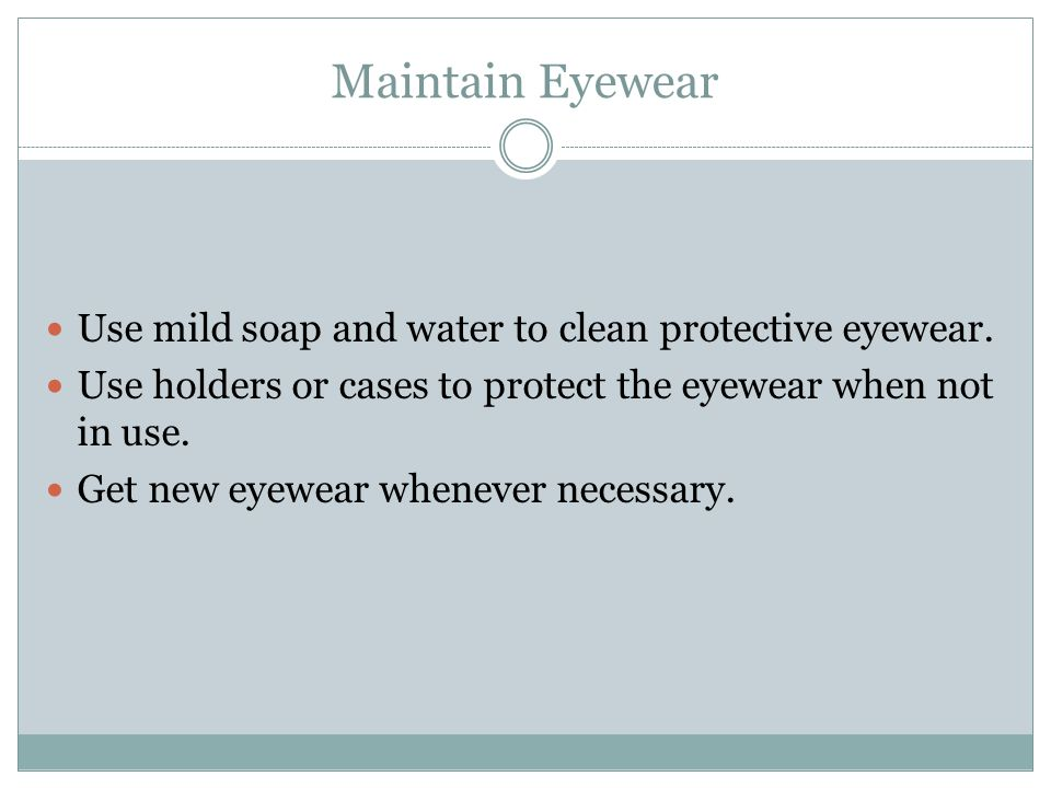 Maintain Eyewear Use mild soap and water to clean protective eyewear.