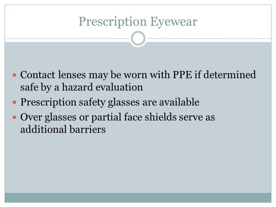 Prescription Eyewear Contact lenses may be worn with PPE if determined safe by a hazard evaluation.