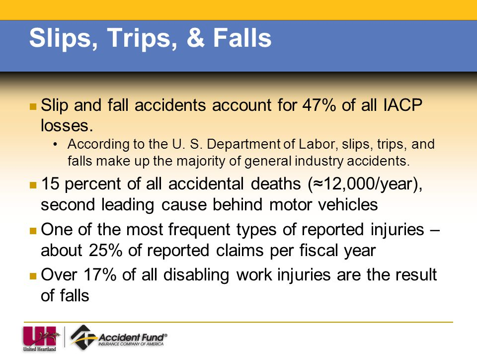 Slips, Trips, & Falls Slip and fall accidents account for 47% of all IACP losses.