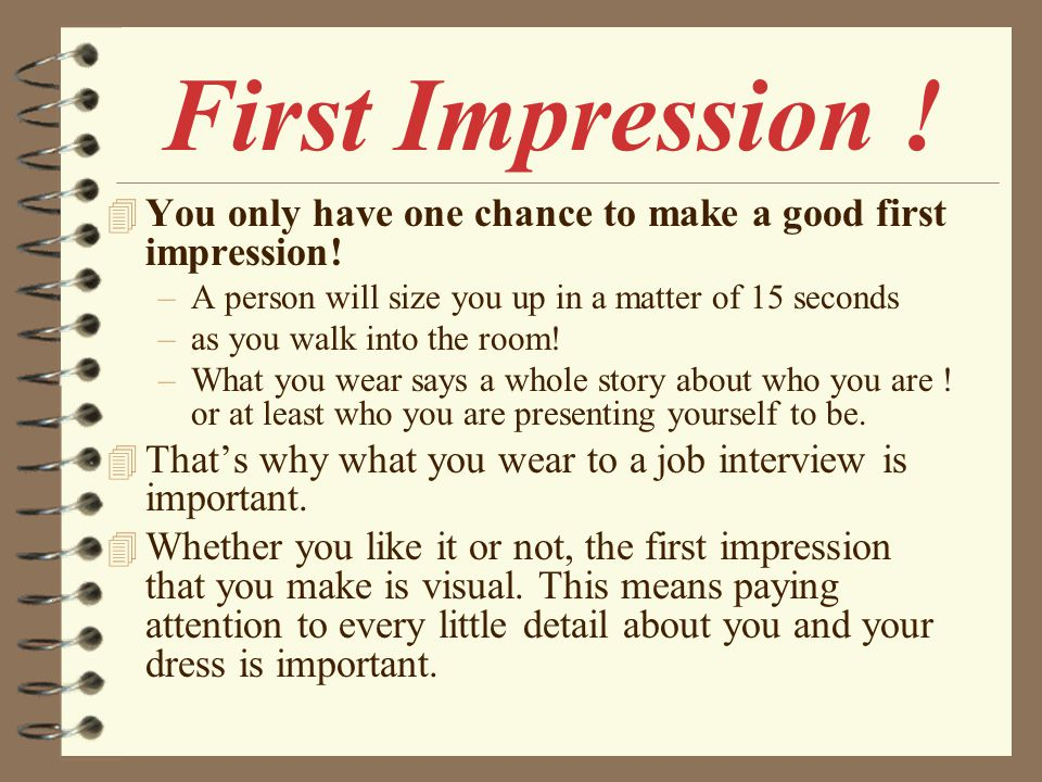 First Impression ! You only have one chance to make a good first impression! A person will size you up in a matter of 15 seconds.