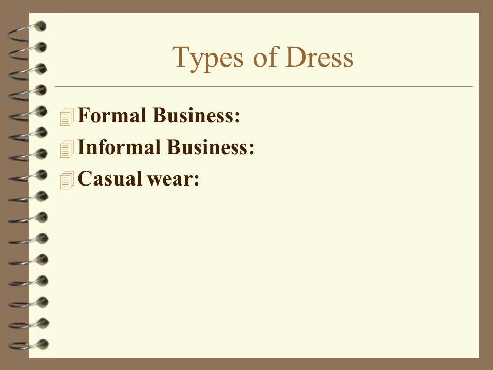 Types of Dress Formal Business: Informal Business: Casual wear: