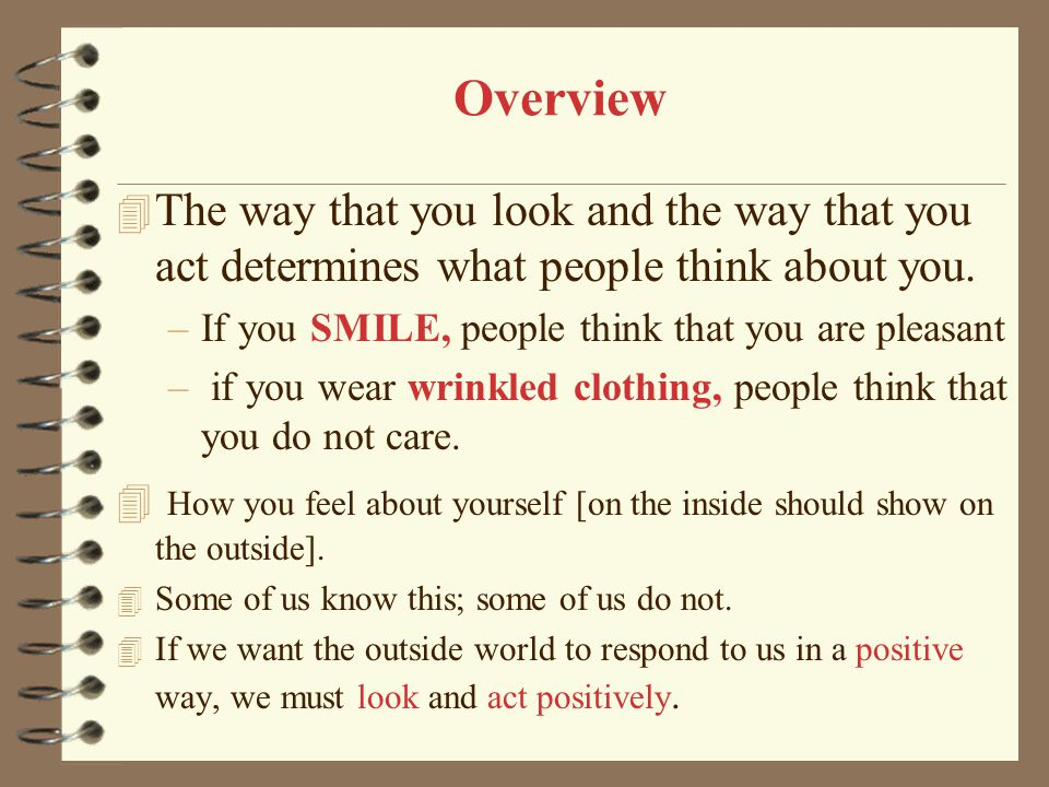 Overview The way that you look and the way that you act determines what people think about you. If you SMILE, people think that you are pleasant.