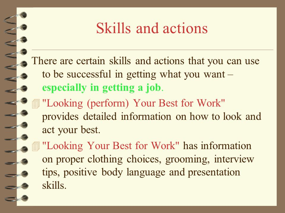 Skills and actions There are certain skills and actions that you can use to be successful in getting what you want – especially in getting a job.