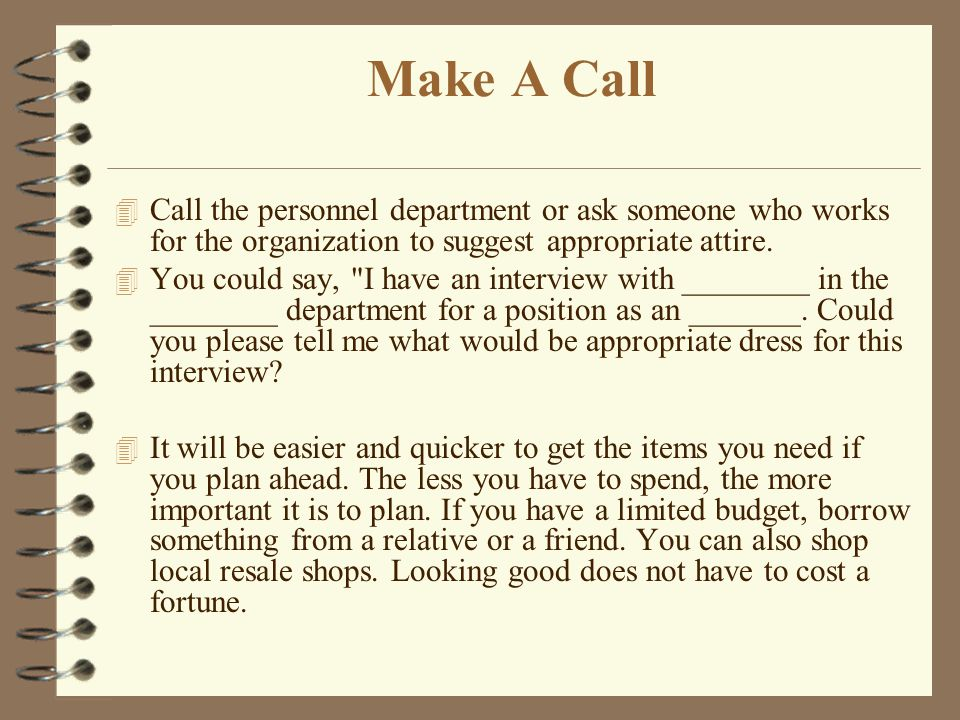 Make A Call Call the personnel department or ask someone who works for the organization to suggest appropriate attire.