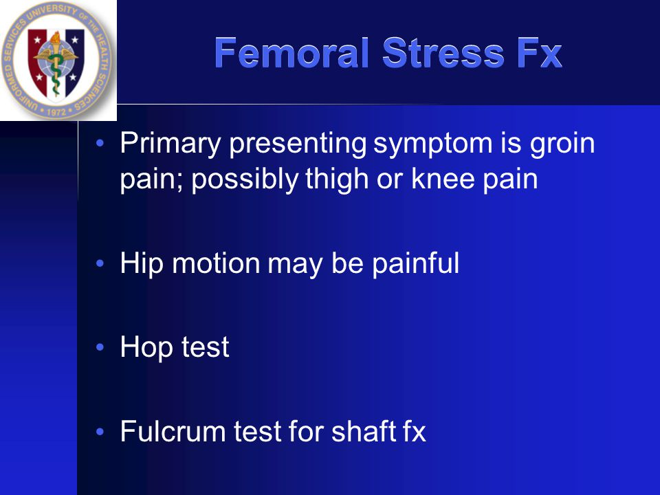 Femoral Stress Fx Primary presenting symptom is groin pain; possibly thigh or knee pain. Hip motion may be painful.