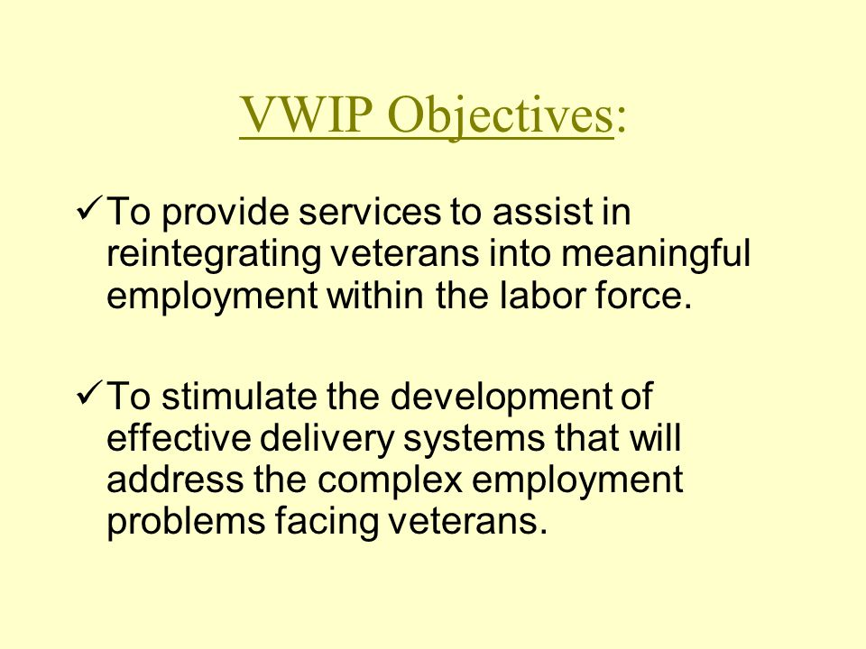VWIP Objectives: To provide services to assist in reintegrating veterans into meaningful employment within the labor force.