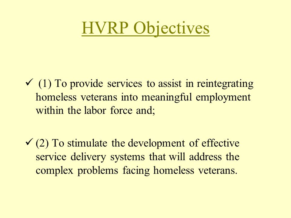 HVRP Objectives (1) To provide services to assist in reintegrating homeless veterans into meaningful employment within the labor force and;