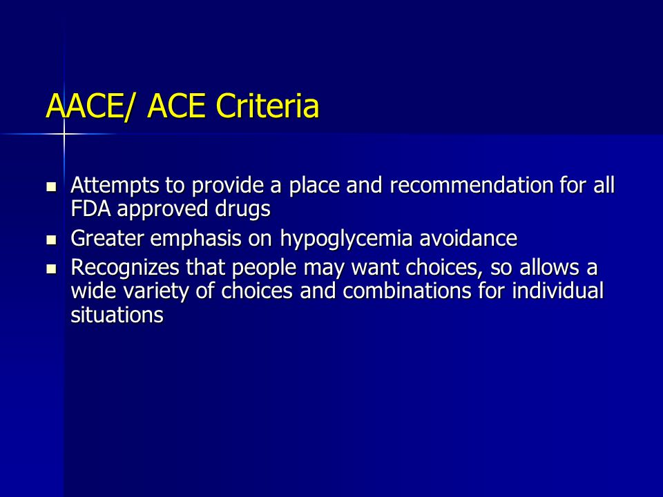 AACE/ ACE Criteria Attempts to provide a place and recommendation for all FDA approved drugs. Greater emphasis on hypoglycemia avoidance.