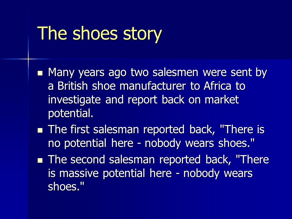 The shoes story Many years ago two salesmen were sent by a British shoe manufacturer to Africa to investigate and report back on market potential.