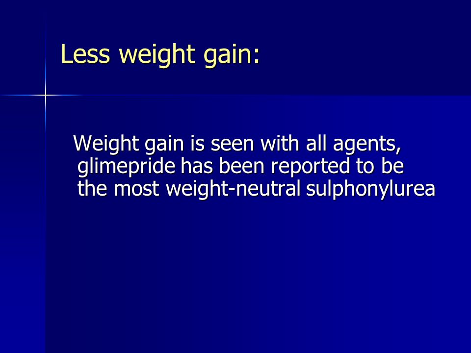 Less weight gain: Weight gain is seen with all agents, glimepride has been reported to be the most weight-neutral sulphonylurea.